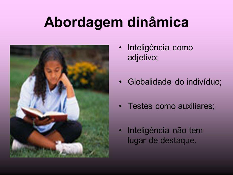 Abordagem dinâmica Inteligência como adjetivo; Globalidade do indivíduo; Testes como auxiliares; Inteligência não tem lugar de destaque.