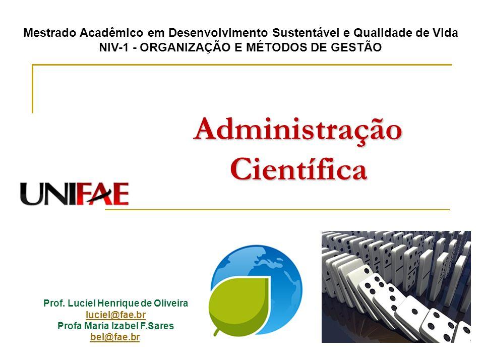 Administração Científica Prof. Luciel Henrique de Oliveira luciel@fae.br Profa Maria Izabel F.Sares bel@fae.br Mestrado Acadêmico em Desenvolvimento S