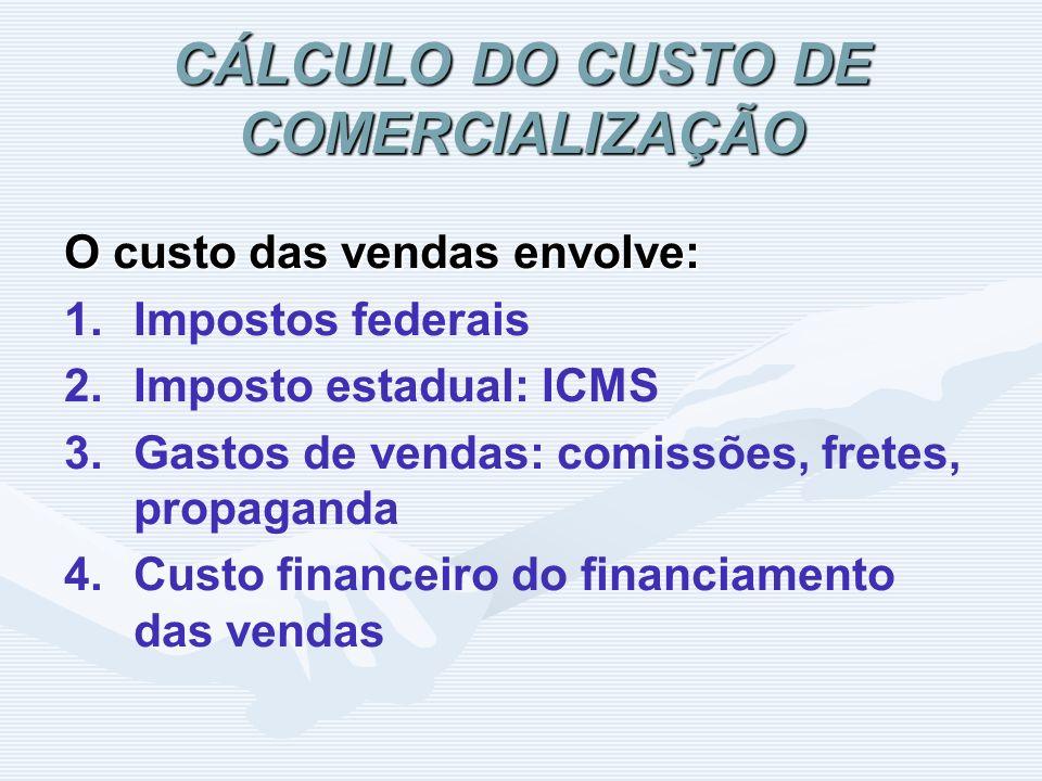 CÁLCULO DO CUSTO DE COMERCIALIZAÇÃO O custo das vendas envolve: 1. 1.Impostos federais 2. 2.Imposto estadual: ICMS 3. 3.Gastos de vendas: comissões, f