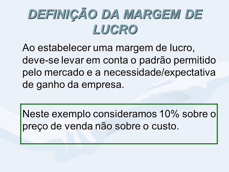 DEFINIÇÃO DA MARGEM DE LUCRO Ao estabelecer uma margem de lucro, deve-se levar em conta o padrão permitido pelo mercado e a necessidade/expectativa de