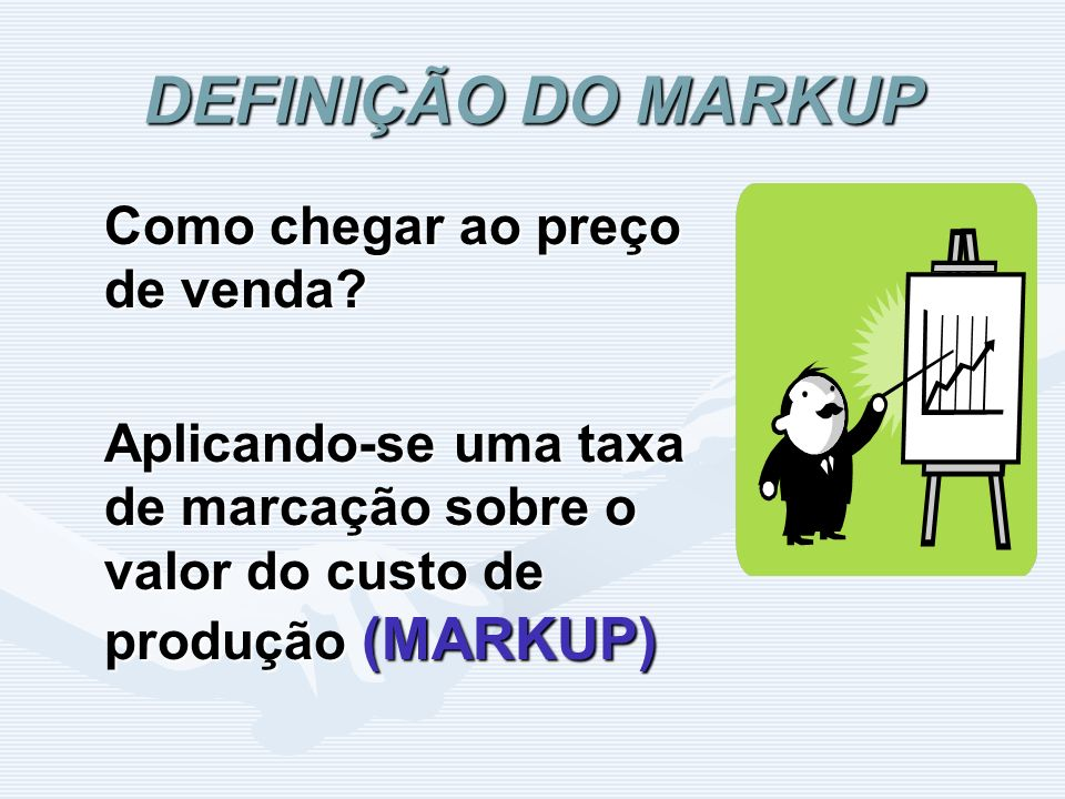 DEFINIÇÃO DO MARKUP Como chegar ao preço de venda? Aplicando-se uma taxa de marcação sobre o valor do custo de produção (MARKUP)