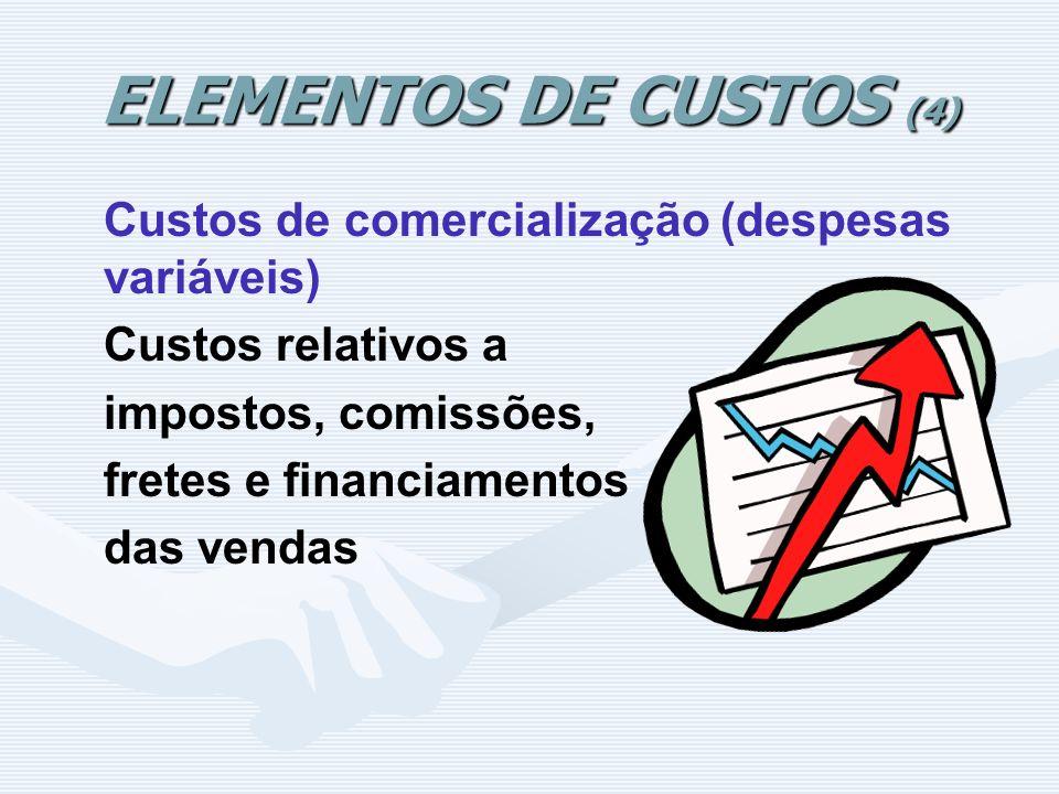 ELEMENTOS DE CUSTOS (4) Custos de comercialização (despesas variáveis) Custos relativos a impostos, comissões, fretes e financiamentos das vendas