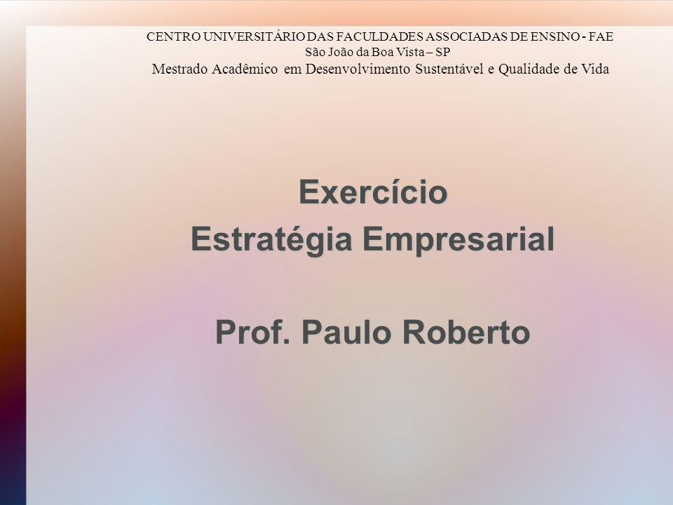 Exercício Estratégia Empresarial Prof. Paulo Roberto CENTRO UNIVERSITÁRIO DAS FACULDADES ASSOCIADAS DE ENSINO - FAE São João da Boa Vista – SP Mestrad