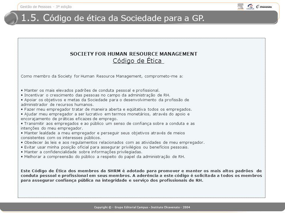 Copyright © - Grupo Editorial Campus – Instituto Chiavenato - 2004 1.5. C ódigo de ética da Sociedade para a GP. SOCIETY FOR HUMAN RESOURCE MANAGEMENT