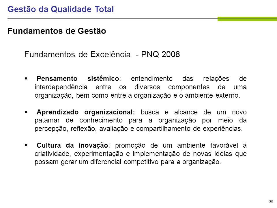 39 Gestão da Qualidade Total Fundamentos de Excelência - PNQ 2008 Pensamento sistêmico: entendimento das relações de interdependência entre os diverso