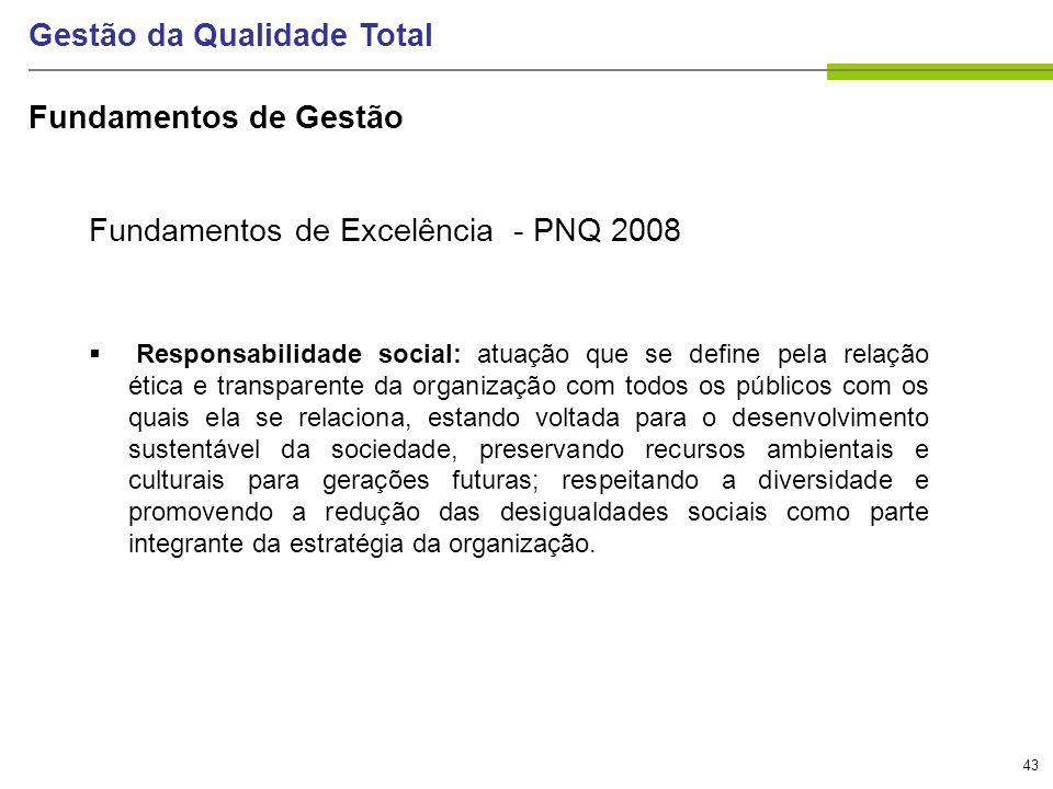 43 Gestão da Qualidade Total Fundamentos de Excelência - PNQ 2008 Responsabilidade social: atuação que se define pela relação ética e transparente da