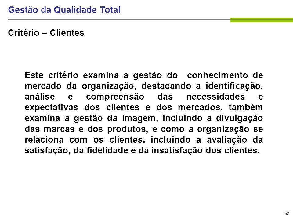 62 Gestão da Qualidade Total Critério – Clientes Este critério examina a gestão do conhecimento de mercado da organização, destacando a identificação,