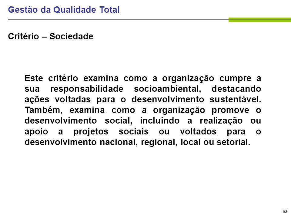 63 Gestão da Qualidade Total Critério – Sociedade Este critério examina como a organização cumpre a sua responsabilidade socioambiental, destacando aç