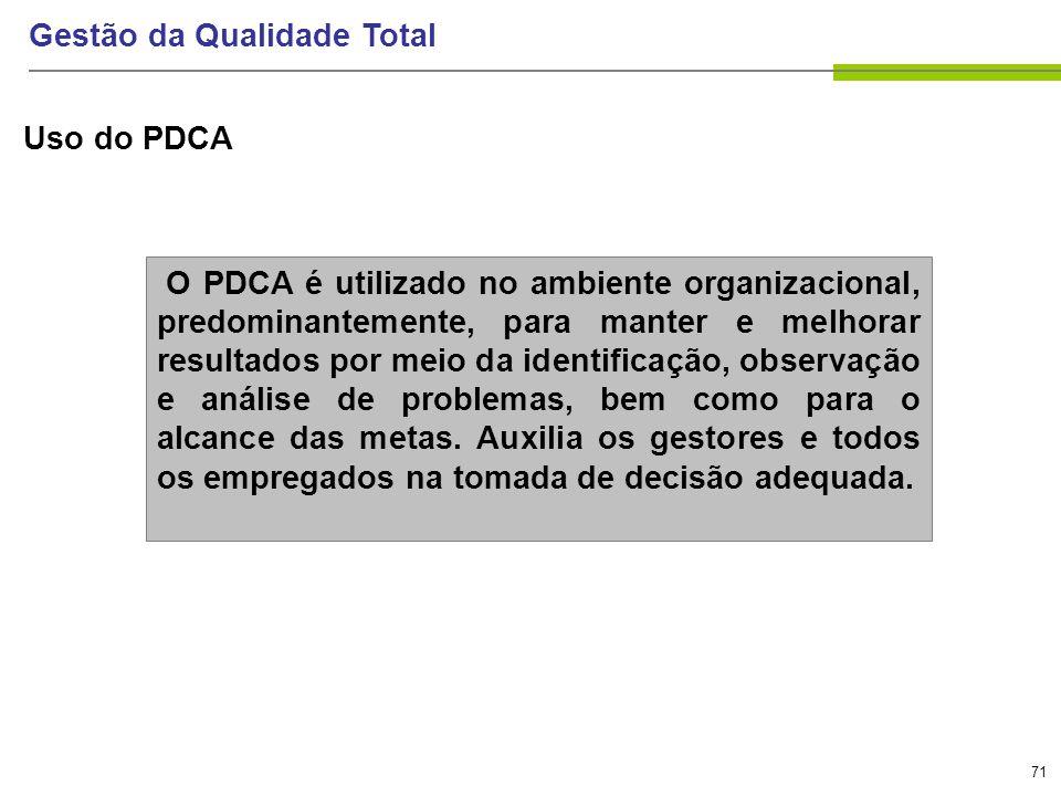 71 Gestão da Qualidade Total Uso do PDCA O PDCA é utilizado no ambiente organizacional, predominantemente, para manter e melhorar resultados por meio