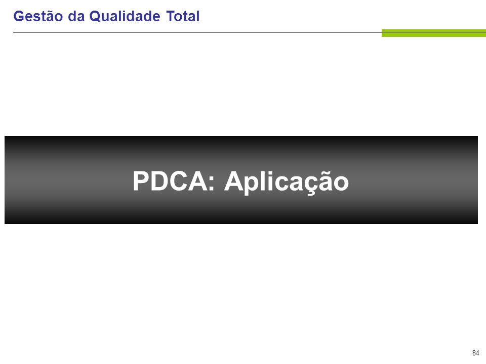 84 Gestão da Qualidade Total PDCA: Aplicação