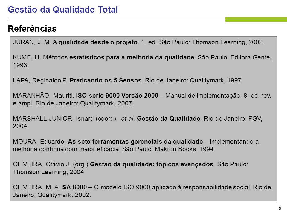9 Gestão da Qualidade Total Referências JURAN, J. M. A qualidade desde o projeto. 1. ed. São Paulo: Thomson Learning, 2002. KUME, H. Métodos estatísti