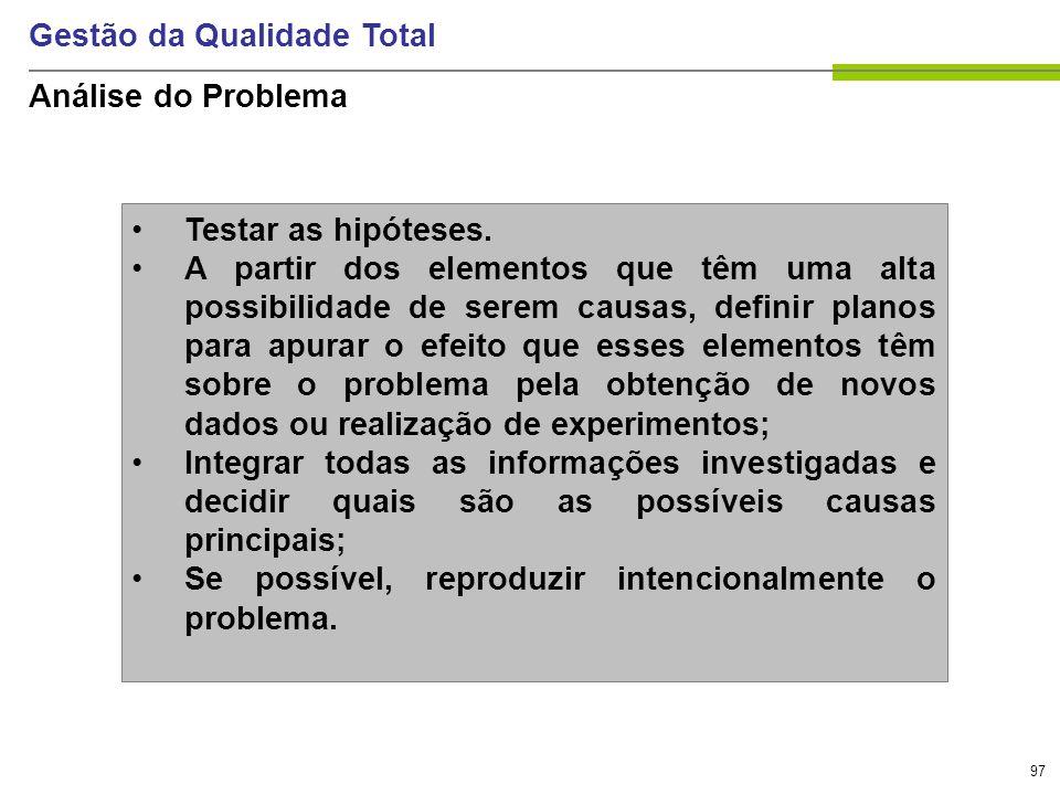 97 Gestão da Qualidade Total Análise do Problema Testar as hipóteses. A partir dos elementos que têm uma alta possibilidade de serem causas, definir p