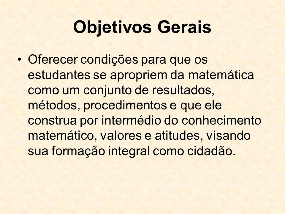 Objetivos Gerais Oferecer condições para que os estudantes se apropriem da matemática como um conjunto de resultados, métodos, procedimentos e que ele construa por intermédio do conhecimento matemático, valores e atitudes, visando sua formação integral como cidadão.