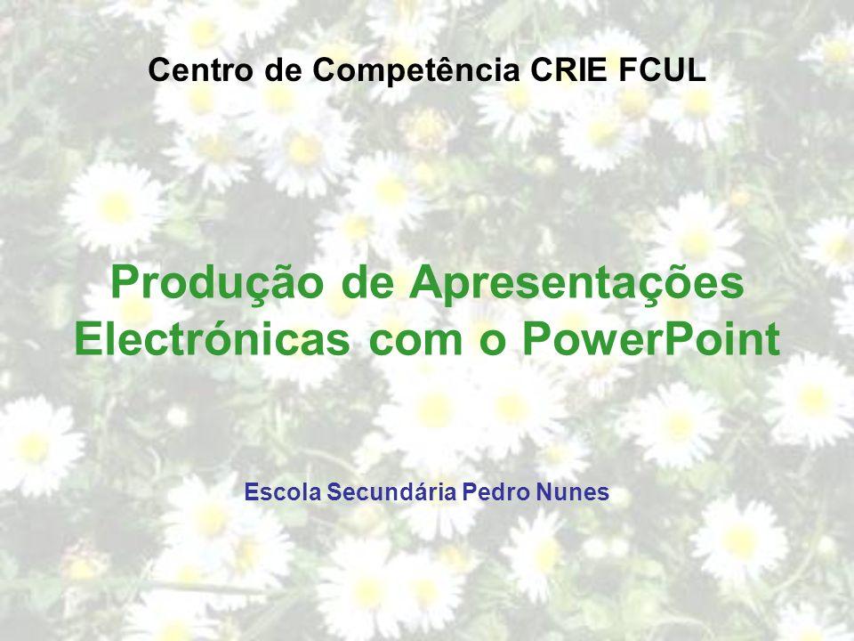 Produção de Apresentações Electrónicas com o PowerPoint Centro de Competência CRIE FCUL Escola Secundária Pedro Nunes