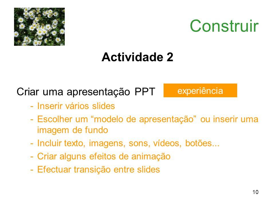 10 Construir Actividade 2 Criar uma apresentação PPT -Inserir vários slides -Escolher um modelo de apresentação ou inserir uma imagem de fundo -Inclui
