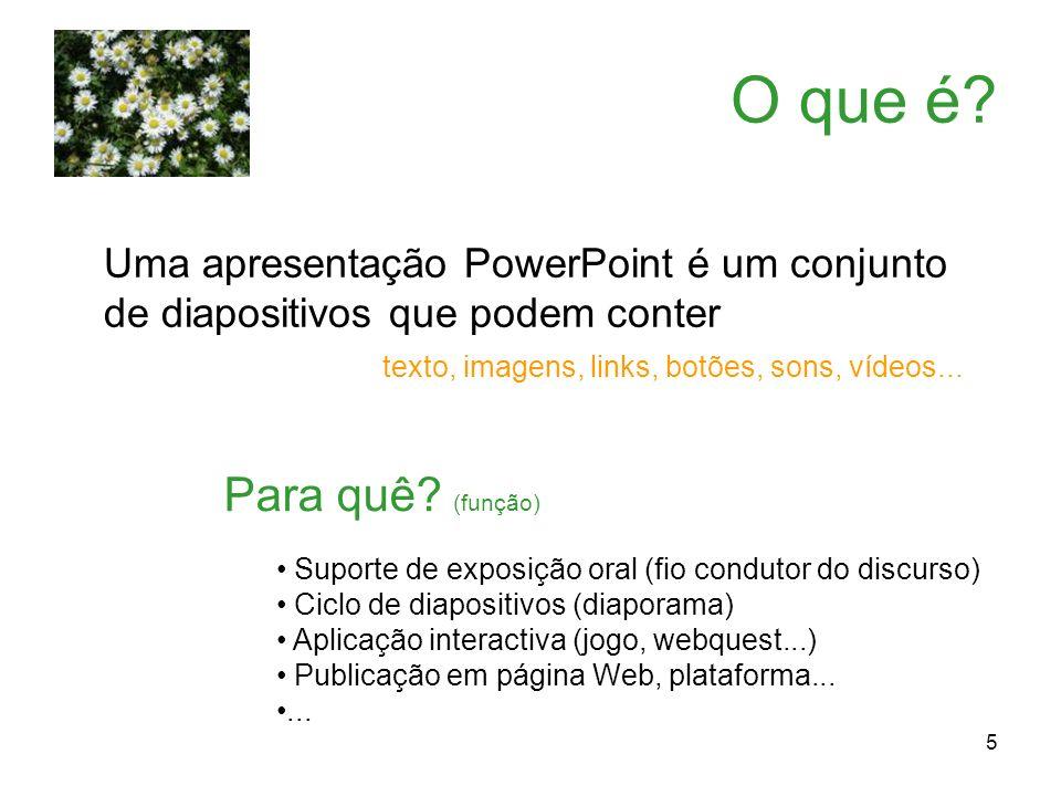5 O que é? Uma apresentação PowerPoint é um conjunto de diapositivos que podem conter texto, imagens, links, botões, sons, vídeos... Para quê? (função
