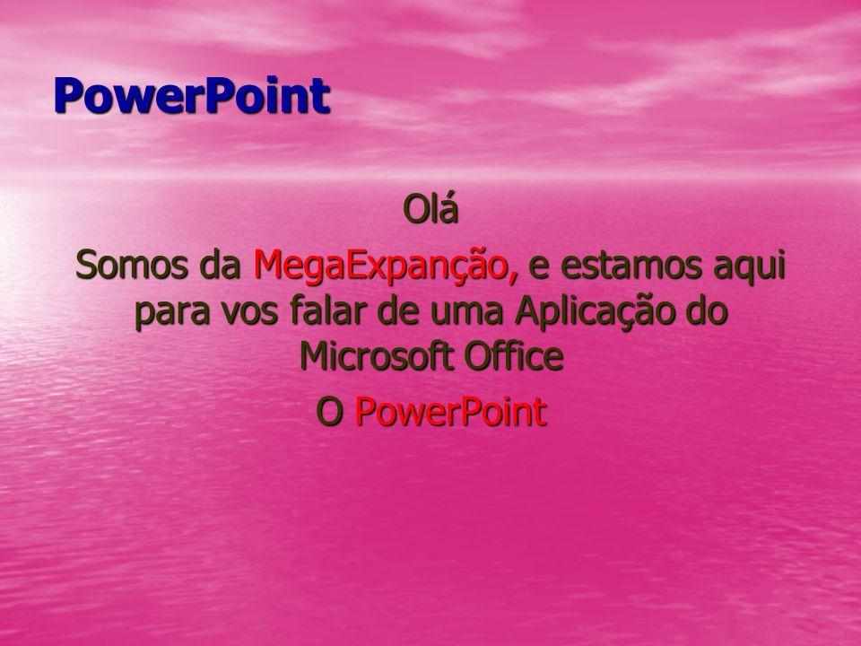 PowerPoint Olá Somos da MegaExpanção, e estamos aqui para vos falar de uma Aplicação do Microsoft Office O PowerPoint