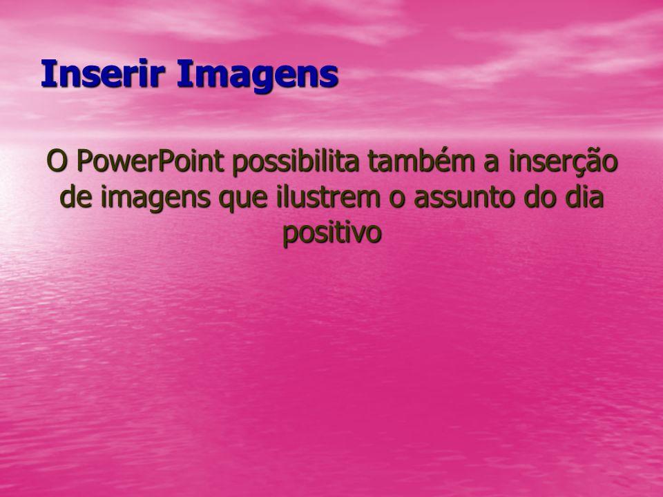 Inserir Imagens O PowerPoint possibilita também a inserção de imagens que ilustrem o assunto do dia positivo
