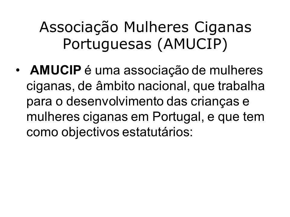 Associação Mulheres Ciganas Portuguesas (AMUCIP) AMUCIP é uma associação de mulheres ciganas, de âmbito nacional, que trabalha para o desenvolvimento