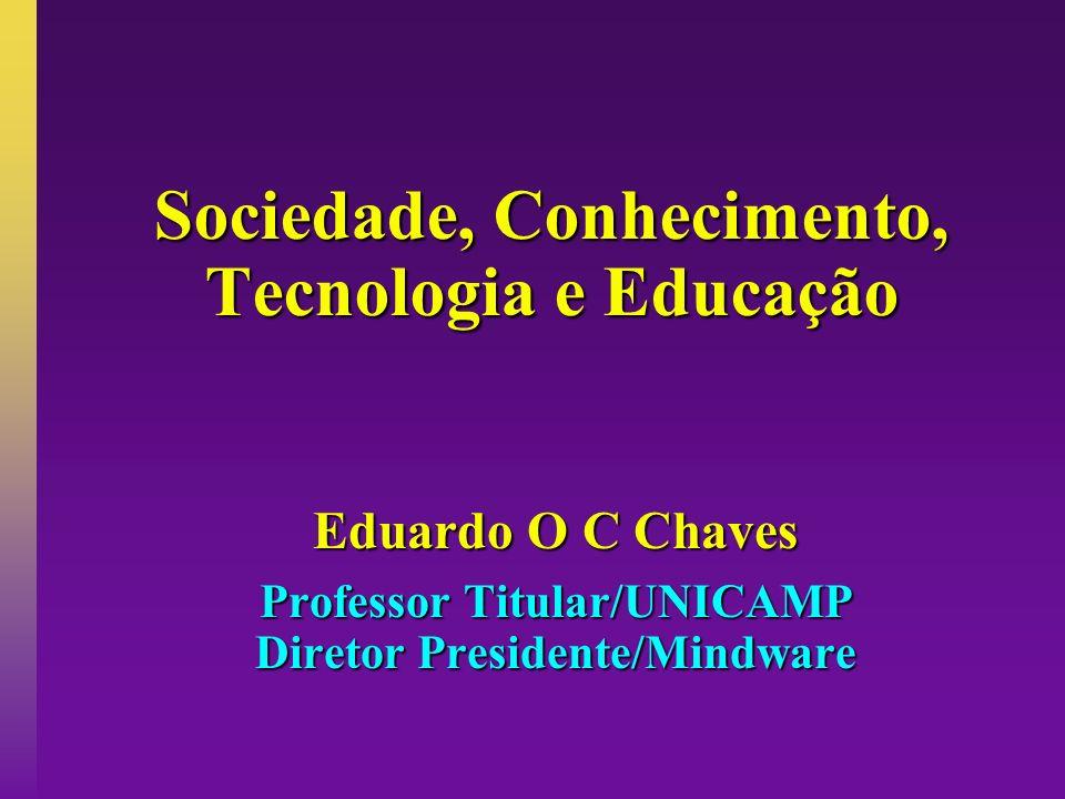 Sociedade, Conhecimento, Tecnologia e Educação Eduardo O C Chaves Professor Titular/UNICAMP Diretor Presidente/Mindware