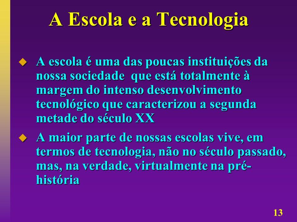 13 A Escola e a Tecnologia A escola é uma das poucas instituições da nossa sociedade que está totalmente à margem do intenso desenvolvimento tecnológi