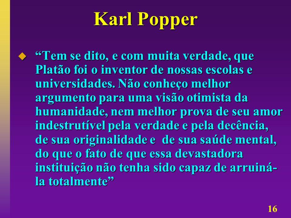 16 Karl Popper Tem se dito, e com muita verdade, que Platão foi o inventor de nossas escolas e universidades. Não conheço melhor argumento para uma vi