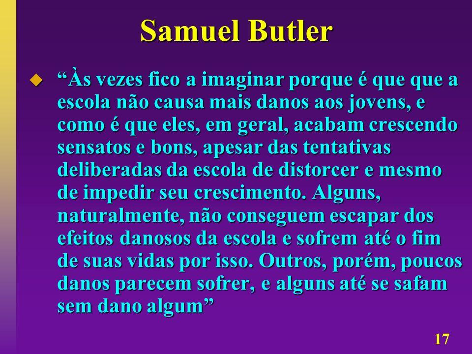 17 Samuel Butler Às vezes fico a imaginar porque é que que a escola não causa mais danos aos jovens, e como é que eles, em geral, acabam crescendo sen