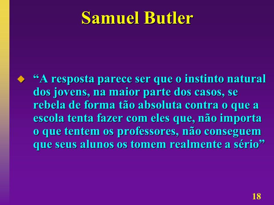 18 Samuel Butler A resposta parece ser que o instinto natural dos jovens, na maior parte dos casos, se rebela de forma tão absoluta contra o que a esc