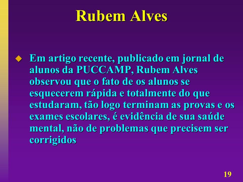 19 Rubem Alves Em artigo recente, publicado em jornal de alunos da PUCCAMP, Rubem Alves observou que o fato de os alunos se esquecerem rápida e totalm