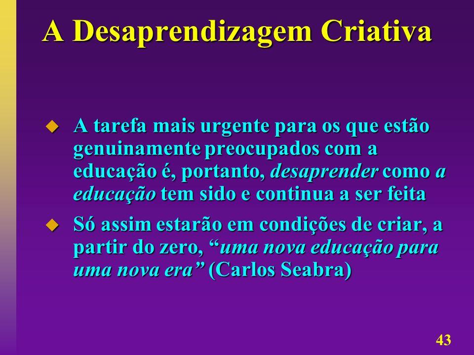 43 A Desaprendizagem Criativa A tarefa mais urgente para os que estão genuinamente preocupados com a educação é, portanto, desaprender como a educação