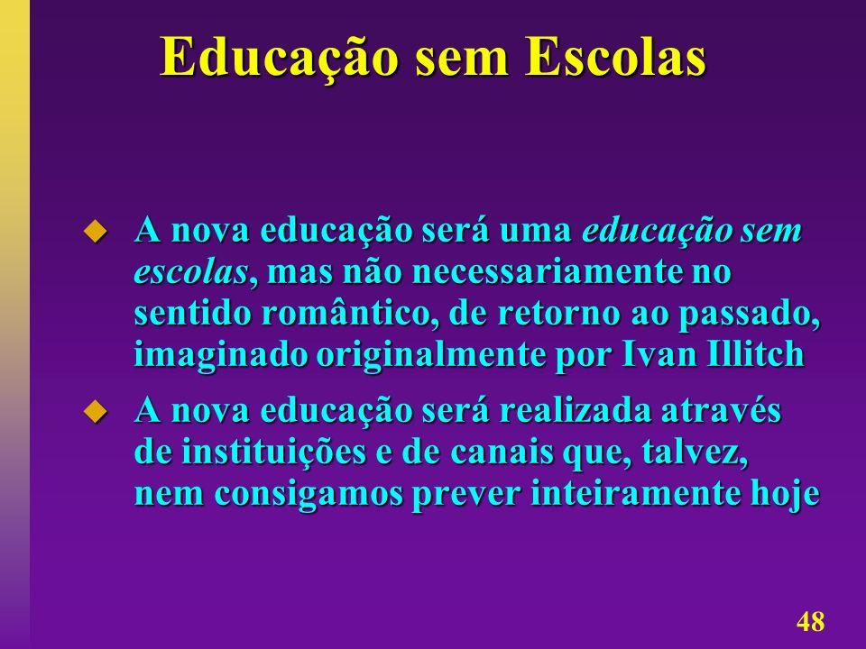 48 Educação sem Escolas A nova educação será uma educação sem escolas, mas não necessariamente no sentido romântico, de retorno ao passado, imaginado