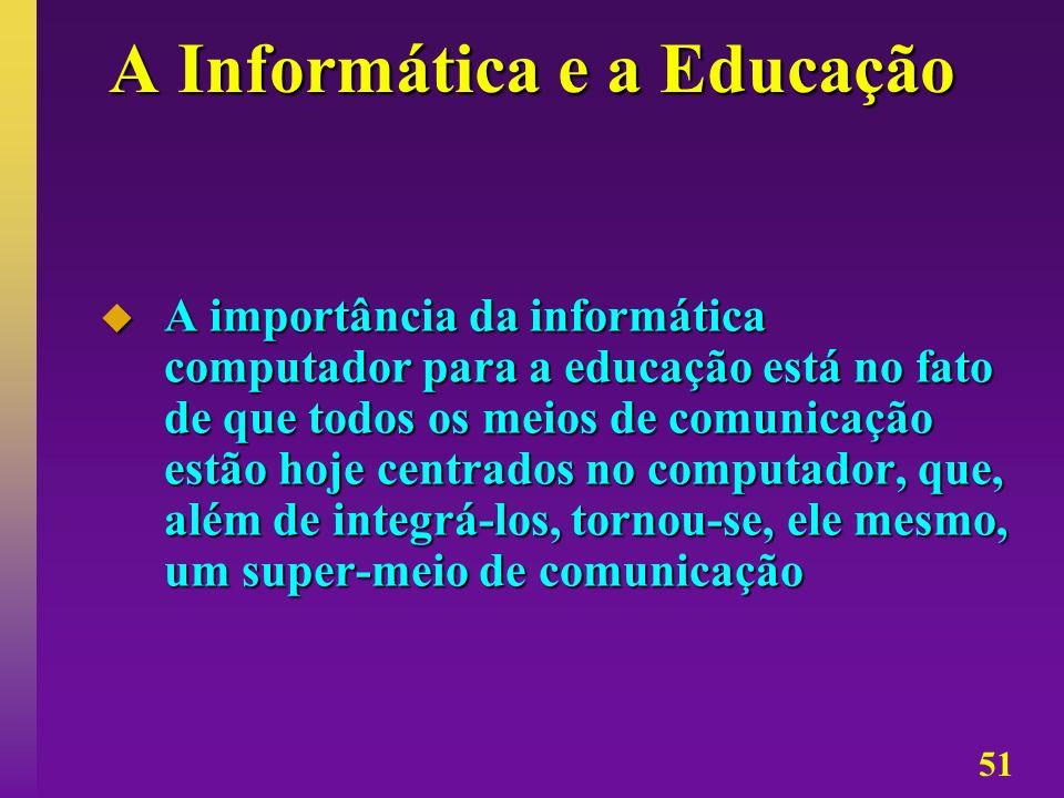 51 A Informática e a Educação A importância da informática computador para a educação está no fato de que todos os meios de comunicação estão hoje cen