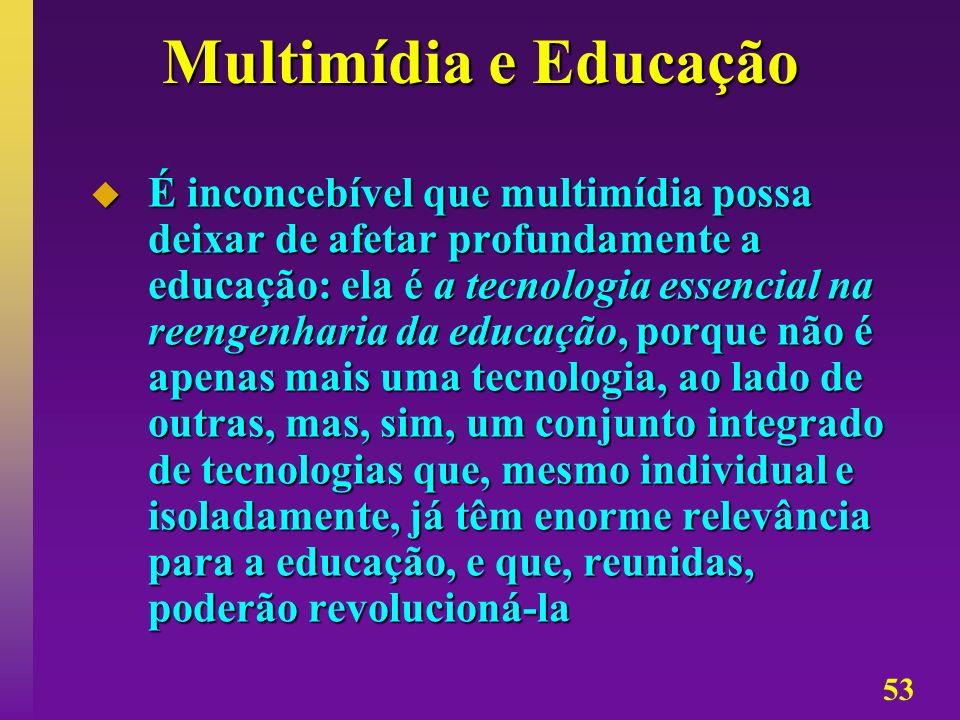 53 Multimídia e Educação É inconcebível que multimídia possa deixar de afetar profundamente a educação: ela é a tecnologia essencial na reengenharia d