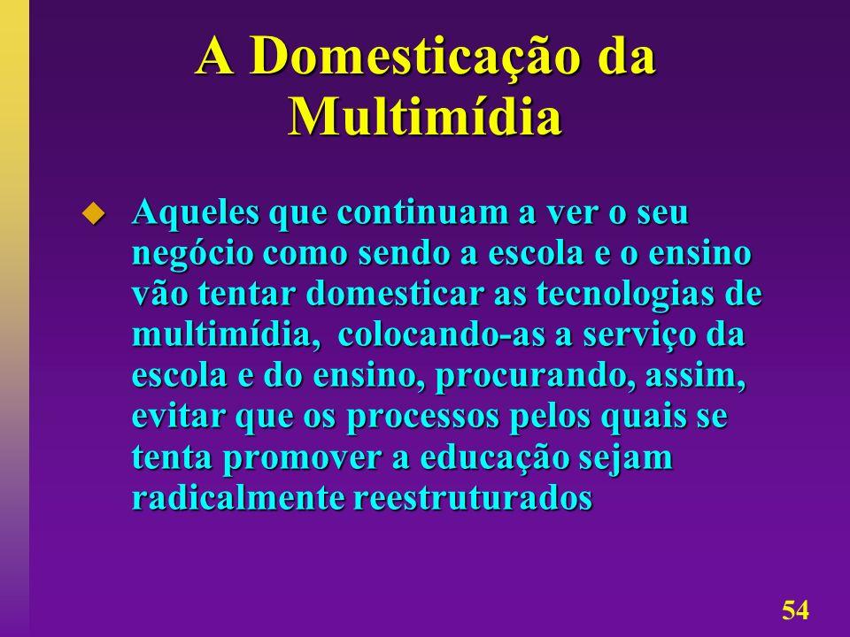 54 A Domesticação da Multimídia Aqueles que continuam a ver o seu negócio como sendo a escola e o ensino vão tentar domesticar as tecnologias de multi