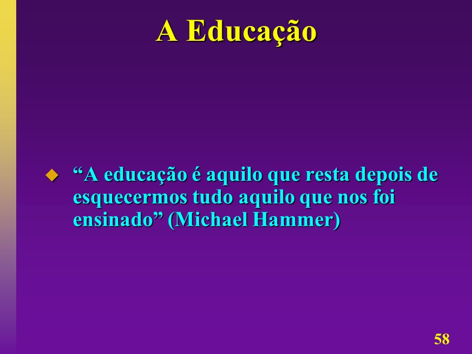 58 A Educação A educação é aquilo que resta depois de esquecermos tudo aquilo que nos foi ensinado (Michael Hammer) A educação é aquilo que resta depo