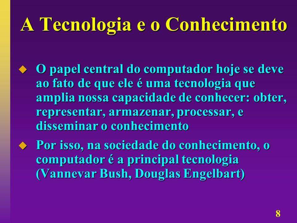 8 A Tecnologia e o Conhecimento O papel central do computador hoje se deve ao fato de que ele é uma tecnologia que amplia nossa capacidade de conhecer