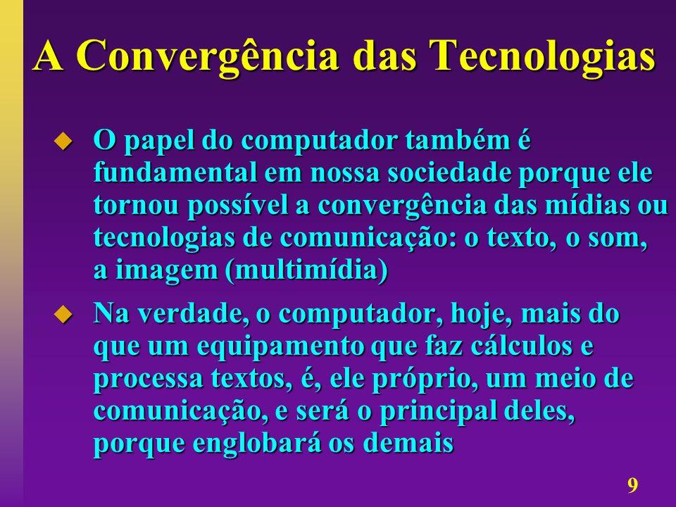 9 A Convergência das Tecnologias O papel do computador também é fundamental em nossa sociedade porque ele tornou possível a convergência das mídias ou