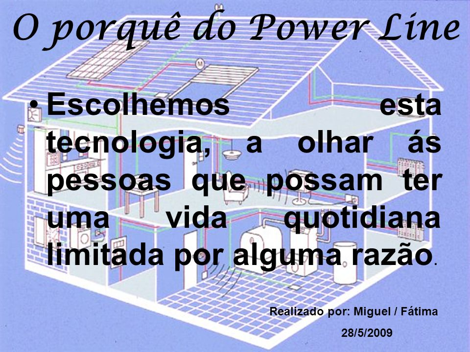 O porquê do Power Line Escolhemos esta tecnologia, a olhar ás pessoas que possam ter uma vida quotidiana limitada por alguma razão.