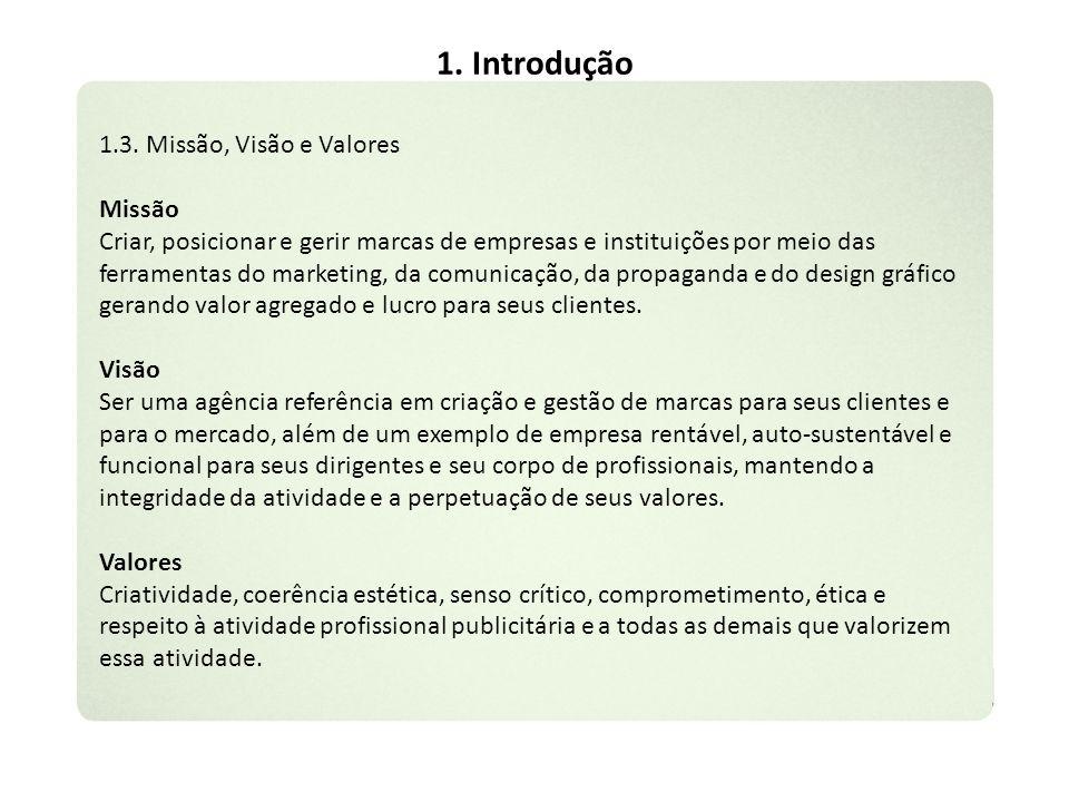 1. Introdução 1.3. Missão, Visão e Valores Missão Criar, posicionar e gerir marcas de empresas e instituições por meio das ferramentas do marketing, d