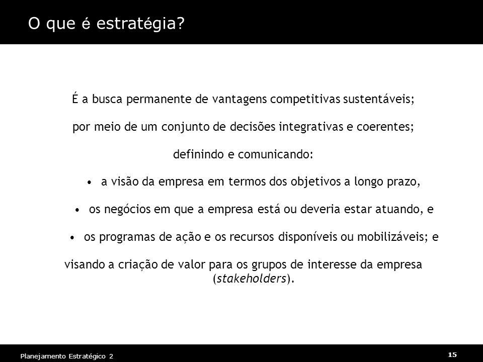 Planejamento Estratégico 2 15 O que é estrat é gia? É a busca permanente de vantagens competitivas sustentáveis; por meio de um conjunto de decisões i