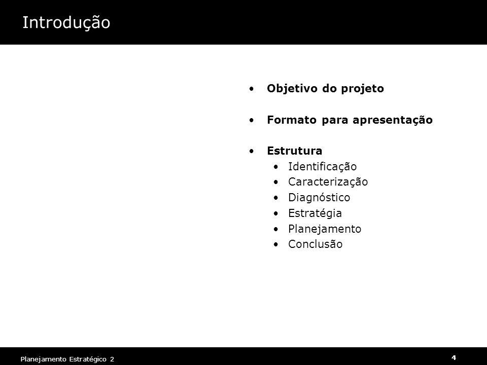 Planejamento Estratégico 2 4 Introdução Objetivo do projeto Formato para apresentação Estrutura Identificação Caracterização Diagnóstico Estratégia Pl