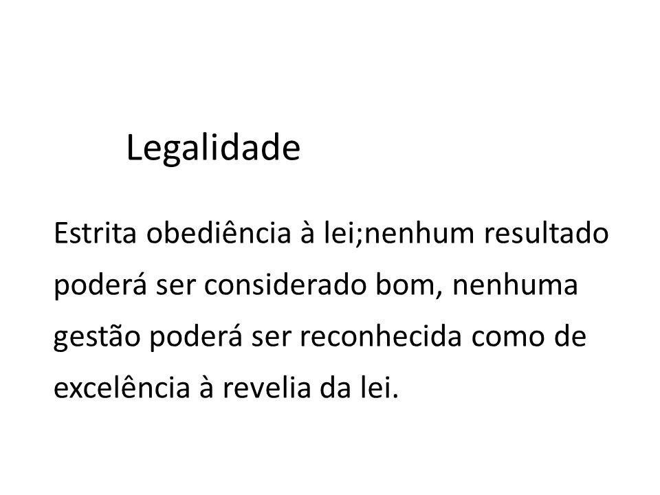 Estrita obediência à lei;nenhum resultado poderá ser considerado bom, nenhuma gestão poderá ser reconhecida como de excelência à revelia da lei. Legal
