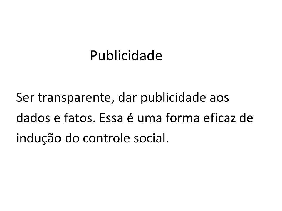 Publicidade Ser transparente, dar publicidade aos dados e fatos. Essa é uma forma eficaz de indução do controle social.