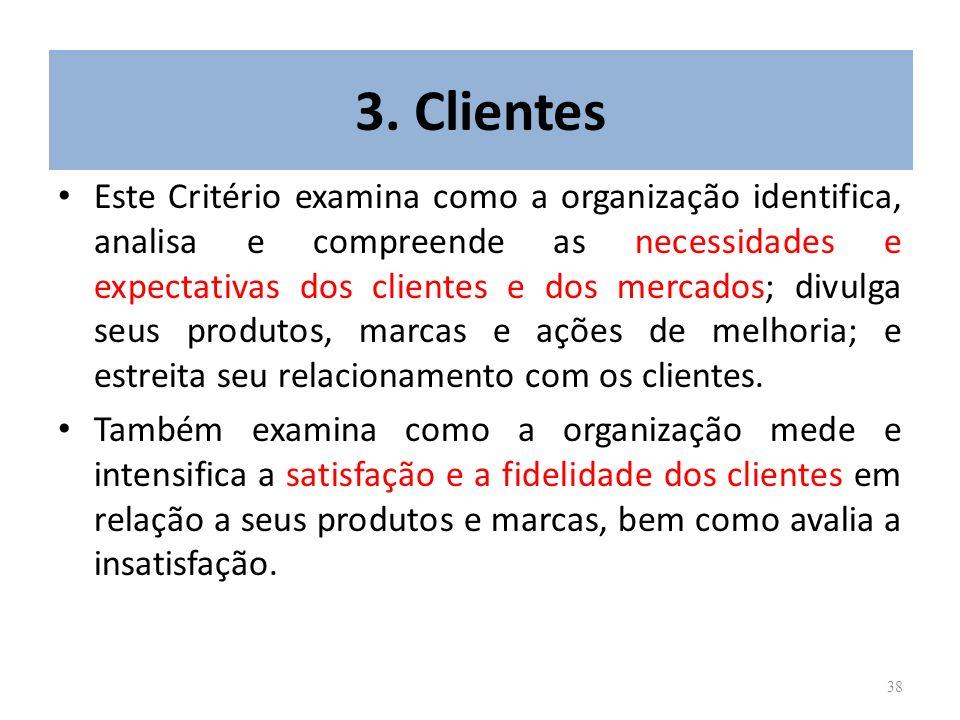 38 3. Clientes Este Critério examina como a organização identifica, analisa e compreende as necessidades e expectativas dos clientes e dos mercados; d