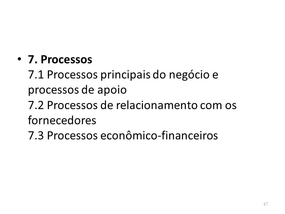 47 7. Processos 7.1 Processos principais do negócio e processos de apoio 7.2 Processos de relacionamento com os fornecedores 7.3 Processos econômico-f