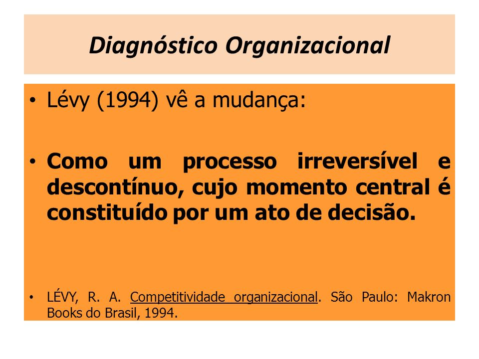 Lévy (1994) vê a mudança: Como um processo irreversível e descontínuo, cujo momento central é constituído por um ato de decisão. LÉVY, R. A. Competiti