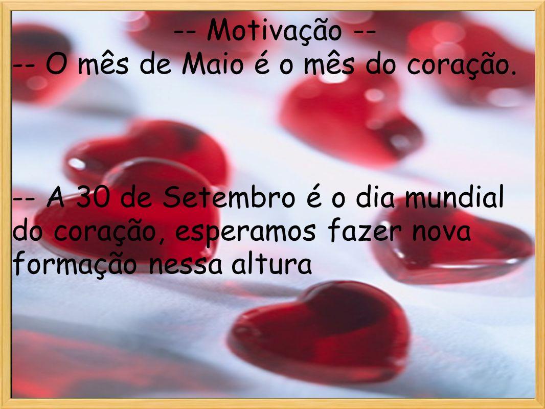 Motivação -- Motivação -- -- O mês de Maio é o mês do coração. -- A 30 de Setembro é o dia mundial do coração, esperamos fazer nova formação nessa alt