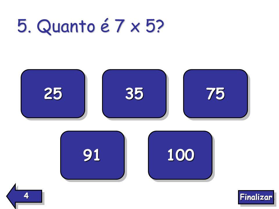 5. Quanto é 7 x 5? 25 100 91 75 35 4444 4444 Finalizar