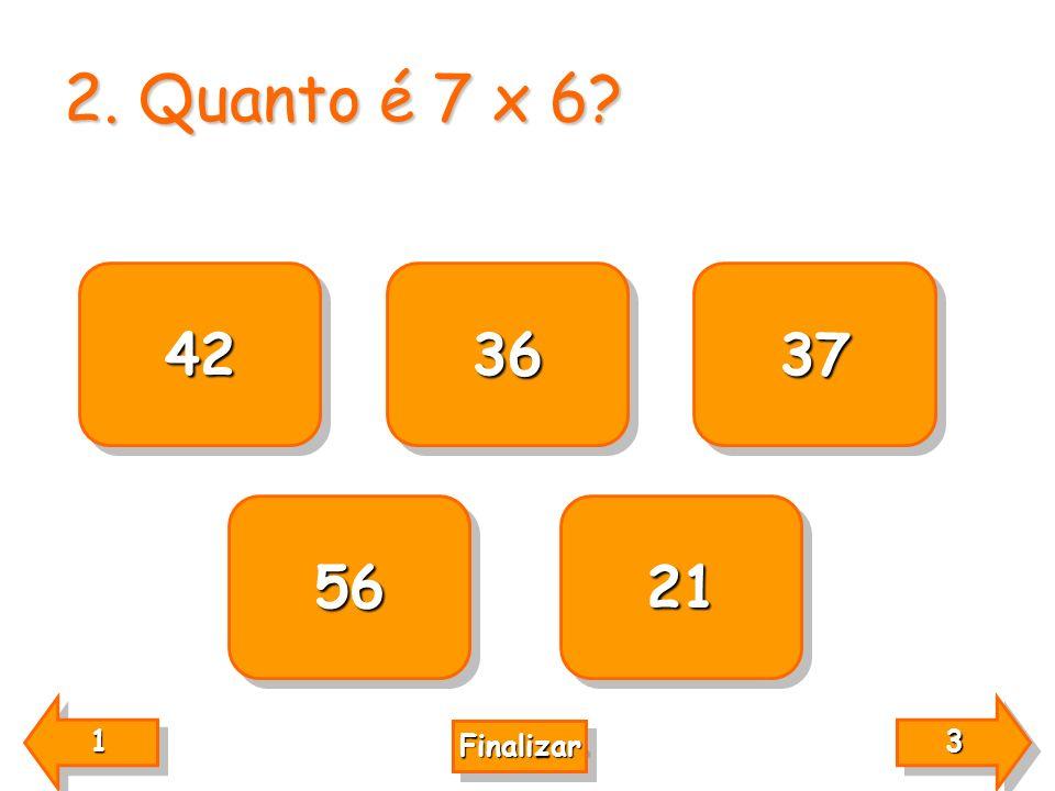 2. Quanto é 7 x 6? 42 21 56 37 36 3333 3333 1111 1111 Finalizar