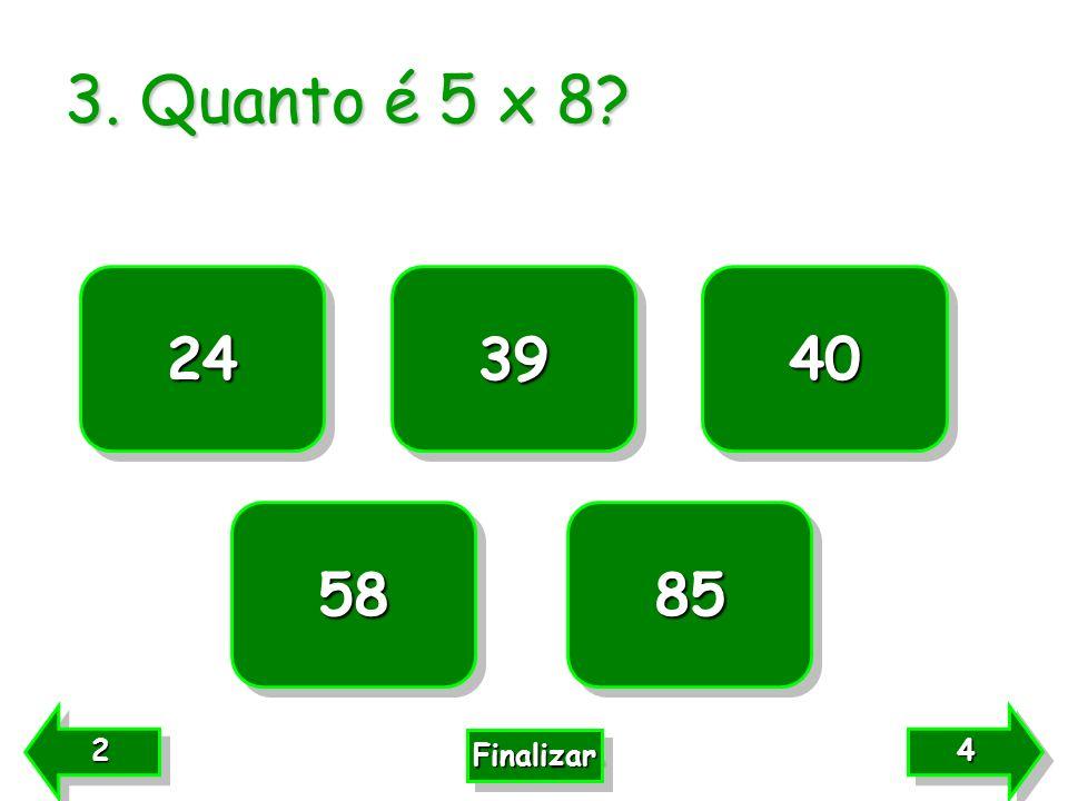 3. Quanto é 5 x 8? 24 85 58 40 39 4444 4444 2222 2222 Finalizar